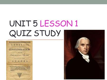 UNIT 5 LESSON 1 QUIZ STUDY GUIDE. Many Americans believed that the_____________________________were a failure. Articles of Confederation.