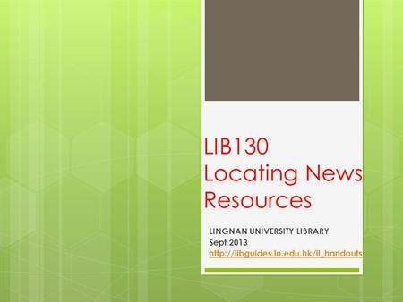 LIB130 Locating News Resources LINGNAN UNIVERSITY LIBRARY Sept 2013