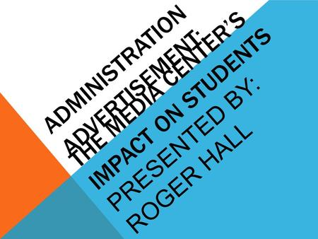 ADMINISTRATION ADVERTISEMENT: THE MEDIA CENTER'S IMPACT ON STUDENTS PRESENTED BY: ROGER HALL.