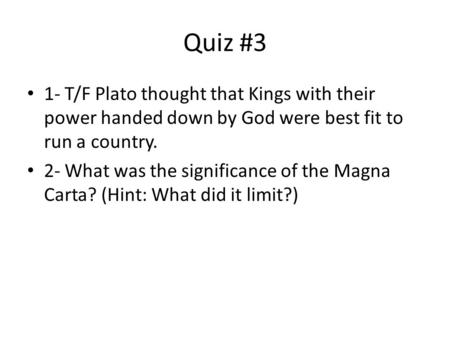 Quiz #3 1- T/F Plato thought that Kings with their power handed down by God were best fit to run a country. 2- What was the significance of the Magna Carta?