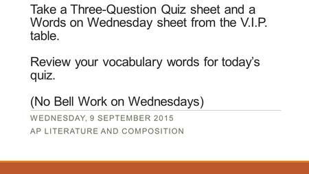 WELCOME BACK! Take a Three-Question Quiz sheet and a Words on Wednesday sheet from the V.I.P. table. Review your vocabulary words for today's quiz. (No.