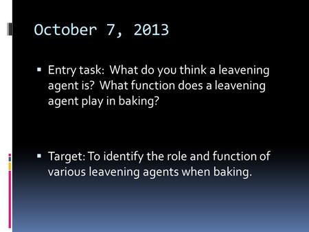 October 7, 2013  Entry task: What do you think a leavening agent is? What function does a leavening agent play in baking?  Target: To identify the role.