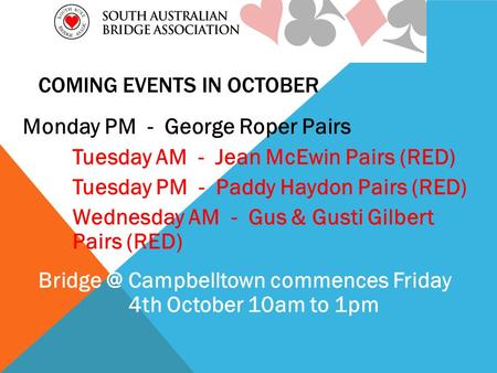 COMING EVENTS IN OCTOBER Monday PM - George Roper Pairs Tuesday AM - Jean McEwin Pairs (RED) Tuesday PM - Paddy Haydon Pairs (RED) Wednesday AM - Gus &