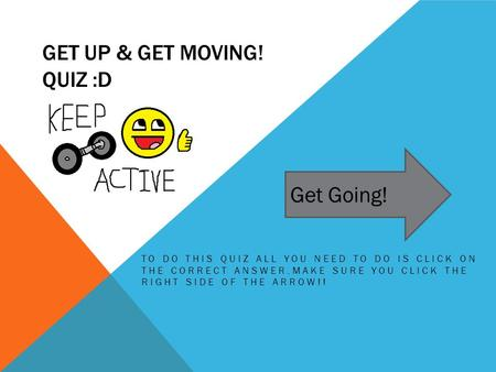 GET UP & GET MOVING! QUIZ :D TO DO THIS QUIZ ALL YOU NEED TO DO IS CLICK ON THE CORRECT ANSWER.MAKE SURE YOU CLICK THE RIGHT SIDE OF THE ARROW!! Get Going!