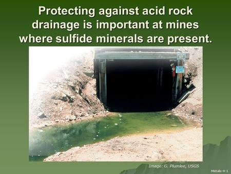 Protecting against acid rock drainage is important at mines where sulfide minerals are present. Metals-4-1 Image: G. Plumlee, USGS.