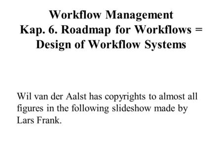 Workflow Management Kap. 6. Roadmap for Workflows = Design of Workflow Systems Wil van der Aalst has copyrights to almost all figures in the following.