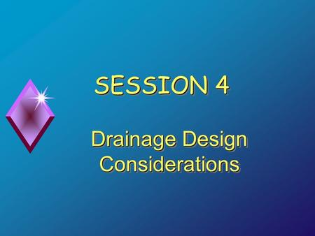 SESSION 4 Drainage Design Considerations. Objectives  Identify types of subsurface drainage  Determine need for subsurface drainage  Recognize importance.