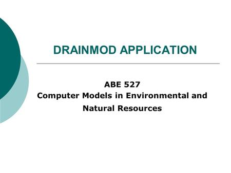 DRAINMOD APPLICATION ABE 527 Computer Models in Environmental and Natural Resources.