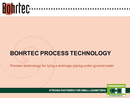 STRONG PARTNERS FOR SMALL DIAMETERS Process technology for lying a drainage piping under ground water BOHRTEC PROCESS TECHNOLOGY.