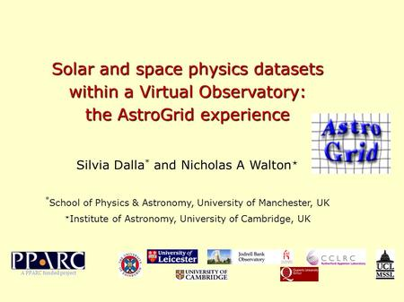 Solar and space physics datasets within a Virtual Observatory: the AstroGrid experience Silvia Dalla * and Nicholas A Walton  * School of Physics & Astronomy,