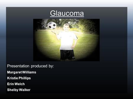 Glaucoma Presentation produced by: Margaret Williams Kristie Phillips Erin Welch Shelby Walker.