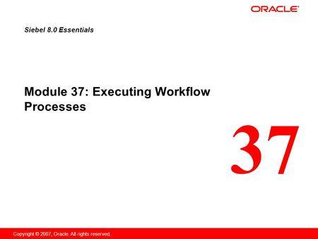 37 Copyright © 2007, Oracle. All rights reserved. Module 37: Executing Workflow Processes Siebel 8.0 Essentials.