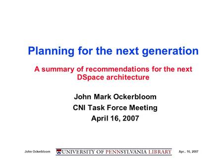 John OckerbloomApr.. 16, 2007 Planning for the next generation John Mark Ockerbloom CNI Task Force Meeting April 16, 2007 A summary of recommendations.