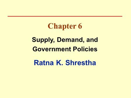 Chapter 6 Supply, Demand, and Government Policies Ratna K. Shrestha.