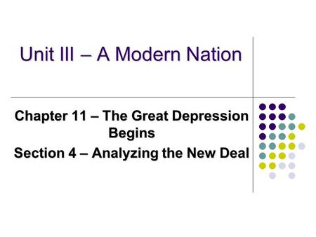 Unit III – A Modern Nation Chapter 11 – The Great Depression Begins Section 4 – Analyzing the New Deal.