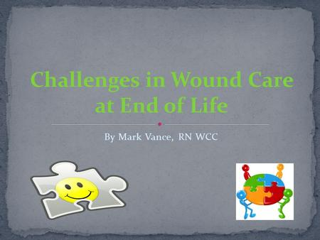 By Mark Vance, RN WCC.  Non-healing wounds  Eschar  Odor  Caregiver support  Environment  Nutrition and hydration  Supply management and understanding.