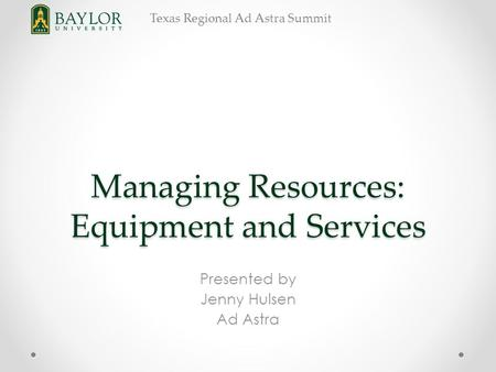Texas Regional Ad Astra Summit Managing Resources: Equipment and Services Presented by Jenny Hulsen Ad Astra.