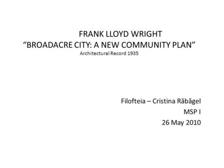 "<strong>FRANK</strong> <strong>LLOYD</strong> <strong>WRIGHT</strong> ""BROADACRE CITY: A NEW COMMUNITY PLAN"" Architectural Record 1935 Filofteia – Cristina R ă b ă gel MSP I 26 May 2010."