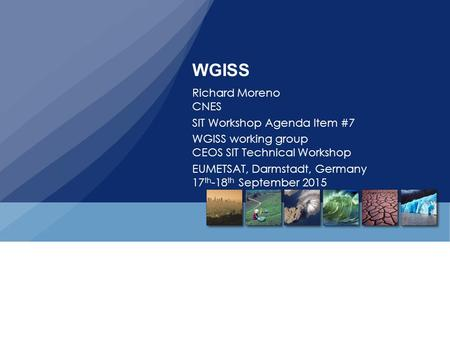 WGISS Richard Moreno CNES SIT Workshop Agenda Item #7 WGISS working group CEOS SIT Technical Workshop EUMETSAT, Darmstadt, Germany 17 th -18 th September.