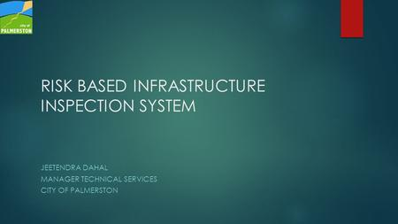 JEETENDRA DAHAL MANAGER TECHNICAL SERVICES CITY OF PALMERSTON RISK BASED INFRASTRUCTURE INSPECTION SYSTEM.