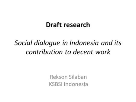 Draft research Social dialogue in Indonesia and its contribution to decent work Rekson Silaban KSBSI Indonesia.