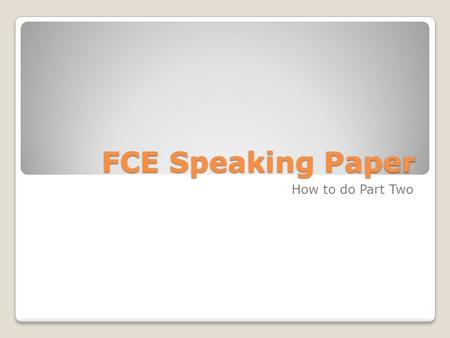 FCE Speaking Paper How to do Part Two. Advice Talk about the general ideas the photos show. Don't try to describe in detail. Compare the ideas the two.