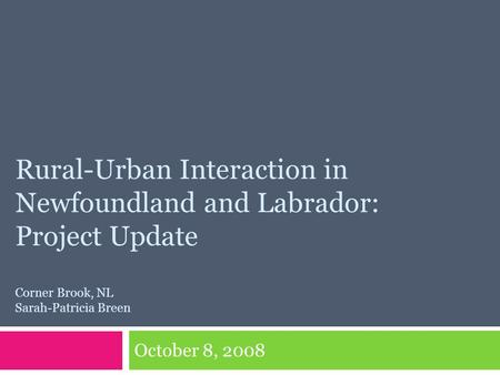 Rural-Urban Interaction in Newfoundland and Labrador: Project Update Corner Brook, NL Sarah-Patricia Breen October 8, 2008.