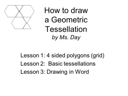 How to draw a Geometric Tessellation by Ms. Day Lesson 1: 4 sided polygons (grid) Lesson 2: Basic tessellations Lesson 3: Drawing in Word.