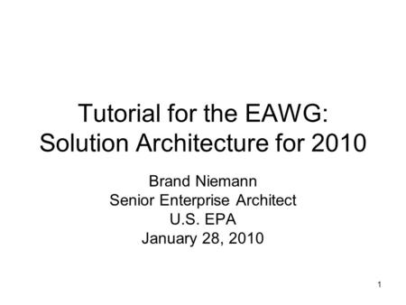 1 Tutorial for the EAWG: Solution Architecture for 2010 Brand Niemann Senior Enterprise Architect U.S. EPA January 28, 2010.