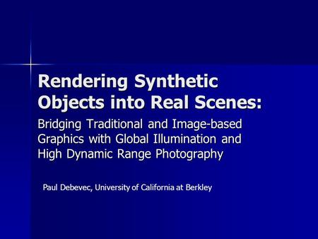 Rendering Synthetic Objects into Real Scenes: Bridging Traditional and Image-based Graphics with Global Illumination and High Dynamic Range Photography.