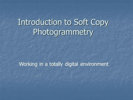 Introduction to Soft Copy Photogrammetry Working in a totally digital environment.