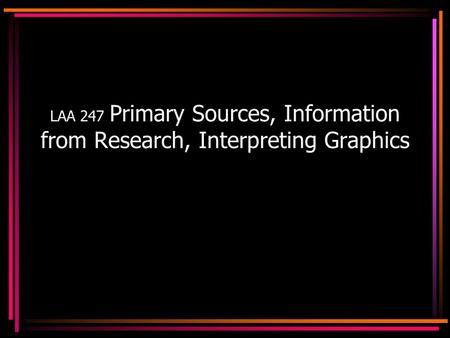 LAA 247 Primary Sources, Information from Research, Interpreting Graphics.