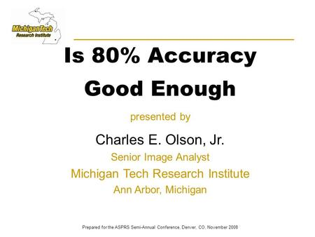 Is 80% Accuracy Good Enough presented by Charles E. Olson, Jr. Senior Image Analyst Michigan Tech Research Institute Ann Arbor, Michigan Prepared for the.