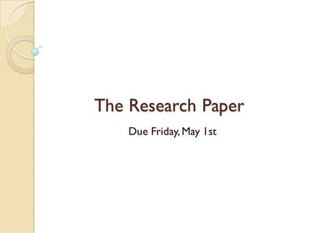 The Research Paper Due Friday, May 1st. Requirements:  Keynote Presentation  20 Slides, including Title slide and Works Cited slide  5 Paragraph Essay.