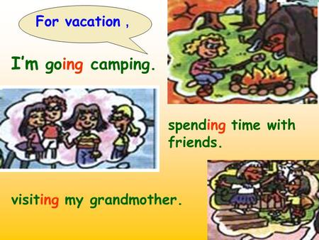 For vacation , I'm going camping. spending time with friends. visiting my grandmother.