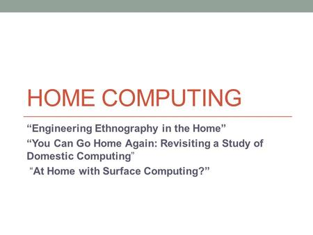 "HOME COMPUTING ""Engineering Ethnography in the Home"" ""You Can Go Home Again: Revisiting a Study of Domestic Computing"" ""At Home with Surface Computing?"""
