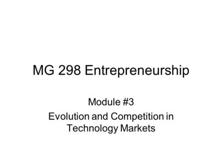MG 298 Entrepreneurship Module #3 Evolution and Competition in Technology Markets.