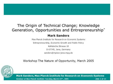 The Origin of Technical Change; Knowledge Generation, Opportunities and Entrepreneurship * Mark Sanders Max Planck Institute for Research on Economic Systems.