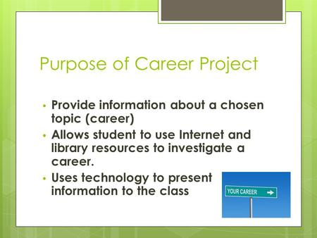 Purpose of Career Project Provide information about a chosen topic (career) Allows student to use Internet and library resources to investigate a career.