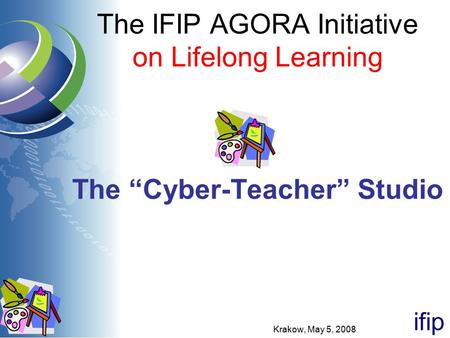 "Ifip The IFIP AGORA Initiative on Lifelong Learning The ""Cyber-Teacher"" Studio Krakow, May 5, 2008."