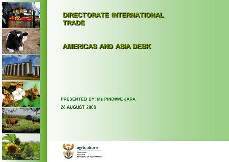 DIRECTORATE INTERNATIONAL TRADE AMERICAS AND ASIA DESK PRESENTED BY: Ms PINDIWE JARA 28 AUGUST 2008.