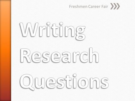 Freshmen Career Fair. » Research Questions » Research Questions are clear and focused questions that are used to guide your research. » The goal of writing.