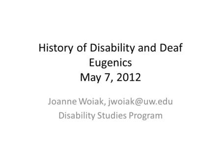History of Disability and Deaf Eugenics May 7, 2012 Joanne Woiak, Disability Studies Program.