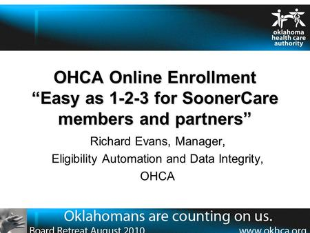 "OHCA Online Enrollment ""Easy as 1-2-3 for SoonerCare members and partners"" Richard Evans, Manager, Eligibility Automation and Data Integrity, OHCA."