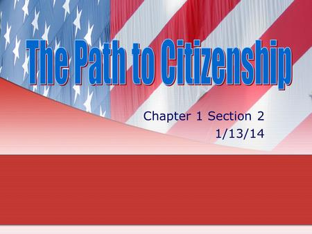 Chapter 1 Section 2 1/13/14. I. Who are America's Citizens? A. Two ways to become a citizen: 1.by birth 2.for foreigners, by a legal process called naturalization.