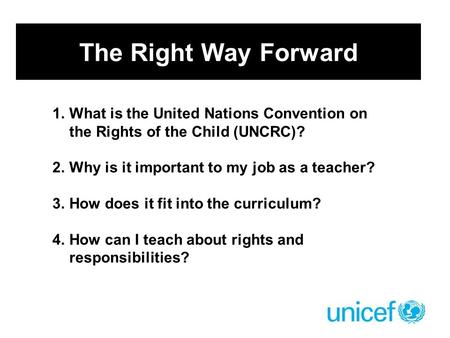 The Right Way Forward 1.What is the United Nations Convention on the Rights of the Child (UNCRC)? 2.Why is it important to my job as a teacher? 3.How does.