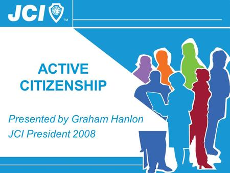 ACTIVE CITIZENSHIP Presented by Graham Hanlon JCI President 2008.