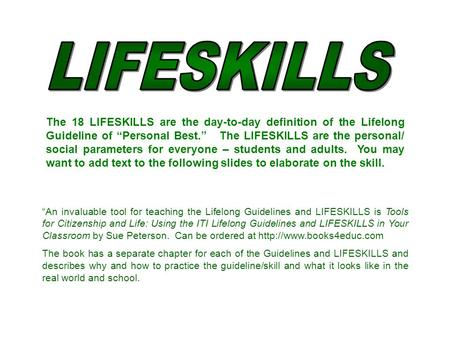 "The 18 LIFESKILLS are the day-to-day definition of the Lifelong Guideline of ""Personal Best."" The LIFESKILLS are the personal/ social parameters for everyone."