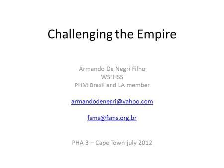 Challenging the Empire Armando De Negri Filho WSFHSS PHM Brasil and LA member  PHA 3 – Cape Town july 2012.
