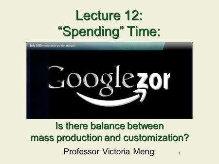 "1 Lecture 12: ""Spending"" Time: Professor Victoria Meng Is there balance between mass production and customization?"